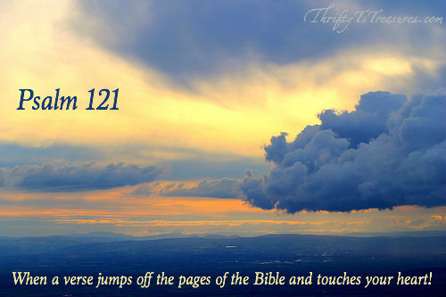 Psalm 121 - This verse jumped off the pages of the Bible and touched my heart in a way that I knew could only come from God!