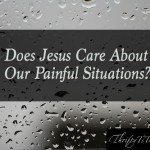 Does Jesus Care About Our Painful Situations?