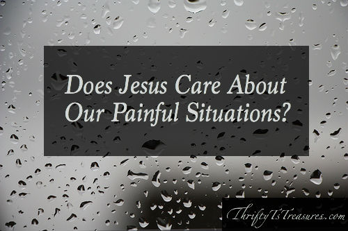 Does Jesus care about our painful situations. I've asked this question that I'm sharing about today! Stop by to hear my thoughts and share your own!