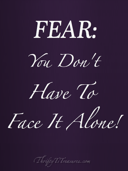 Fear: You Don't Have To Face It Alone - Fear is inevitable in this life, but be comforted that you don't have to face it by yourself!