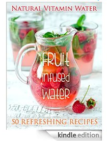Fruit Infused Water: The Top 50 Natural Vitamin Water Recipes