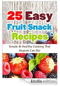 25 Easy Fruit Snack Recipes: Simple and Healthy Cooking That Anyone Can Do!