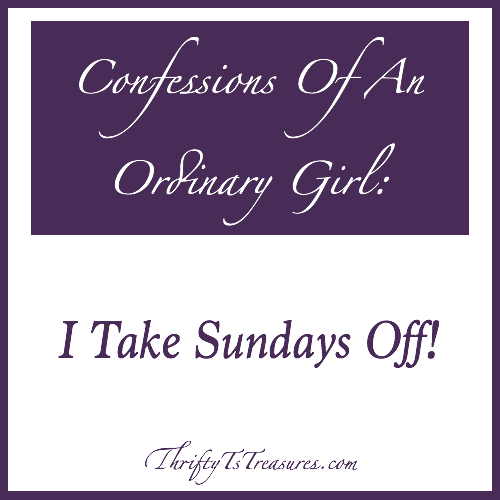 Confessions Of An Ordinary Girl - Stop by and see how I take Sundays off, and be inspired to do the same for yourself!