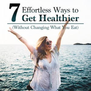 Effortless Ways to Get Healthier (Without Changing What You Eat) featured