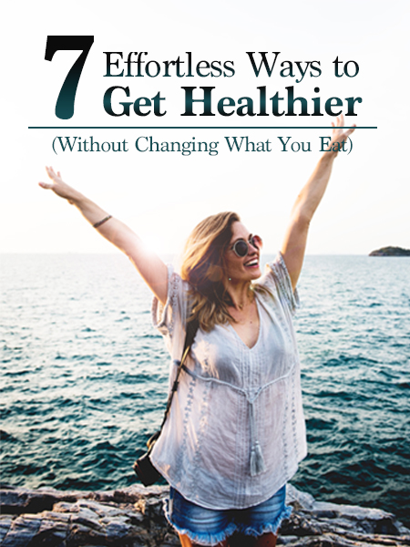 Effortless Ways To Get Healthier Without Changing What You Eat